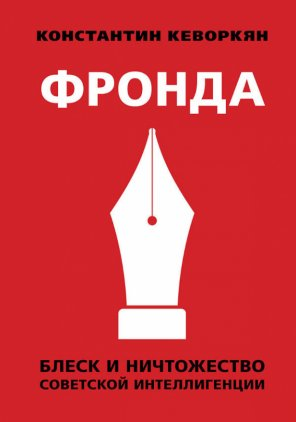 Константин Кеворкян. Фронда: Блеск и ничтожество советской интеллигенции