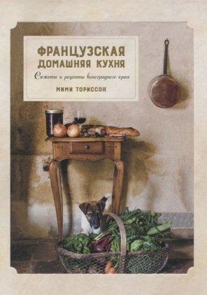Мими Ториссон . Французская домашняя кухня. Сюжеты и рецепты виноградного края