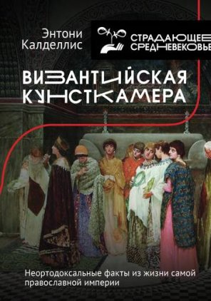 Энтони Калделлис. Византийская кунсткамера. Неортодоксальные факты из жизни самой православной империи