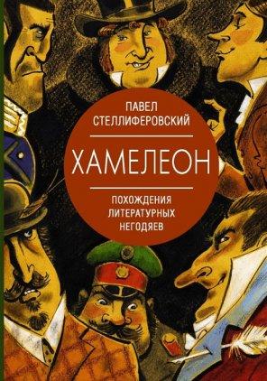 ПАВЕЛ СТЕЛЛИФЕРОВСКИЙ. ХАМЕЛЕОН:ПОХОЖДЕНИЯ ЛИТЕРАТУРНЫХ НЕГОДЯЕВ