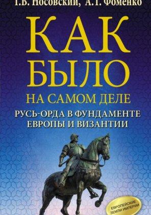 Г. Носовский, А. Фоменко.  Как было на самом деле: Русь-Орда в фундаменте Европы и Византии