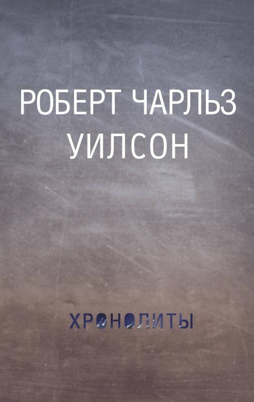 Роберт Уилсон. Хронолиты Спб.: АСТ, 2017 Рецензия отзыв